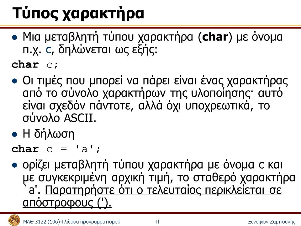 Τύπος χαρακτήρα Μια μεταβλητή τύπου χαρακτήρα (char) με όνομα π.χ. c, δηλώνεται ως εξής: char c;