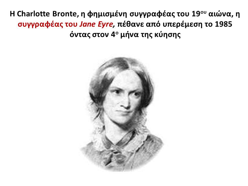 Η Charlotte Bronte, η φημισμένη συγγραφέας του 19ου αιώνα, η συγγραφέας του Jane Eyre, πέθανε από υπερέμεση το 1985 όντας στον 4ο μήνα της κύησης