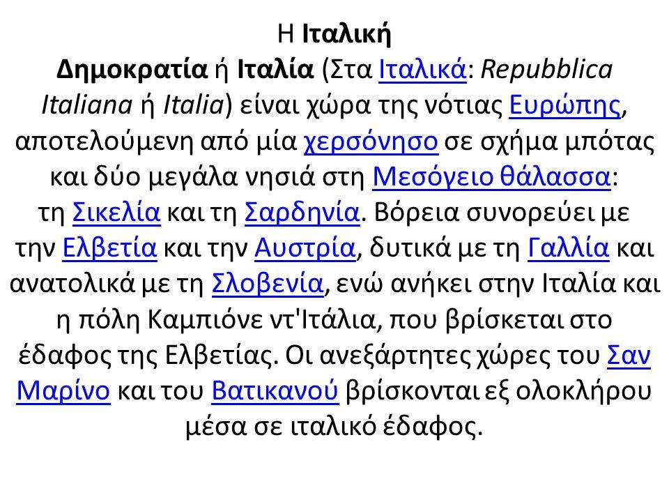 Η Ιταλική Δημοκρατία ή Ιταλία (Στα Ιταλικά: Repubblica Italiana ή Italia) είναι χώρα της νότιας Ευρώπης, αποτελούμενη από μία χερσόνησο σε σχήμα μπότας και δύο μεγάλα νησιά στη Μεσόγειο θάλασσα: τη Σικελία και τη Σαρδηνία.