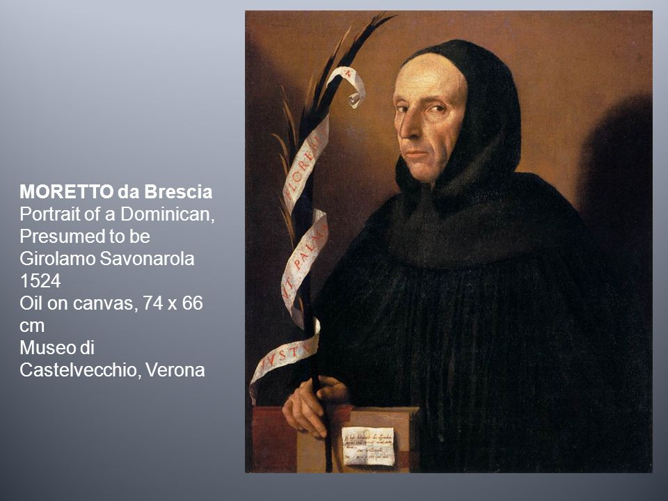 MORETTO da Brescia Portrait of a Dominican, Presumed to be Girolamo Savonarola 1524 Oil on canvas, 74 x 66 cm Museo di Castelvecchio, Verona
