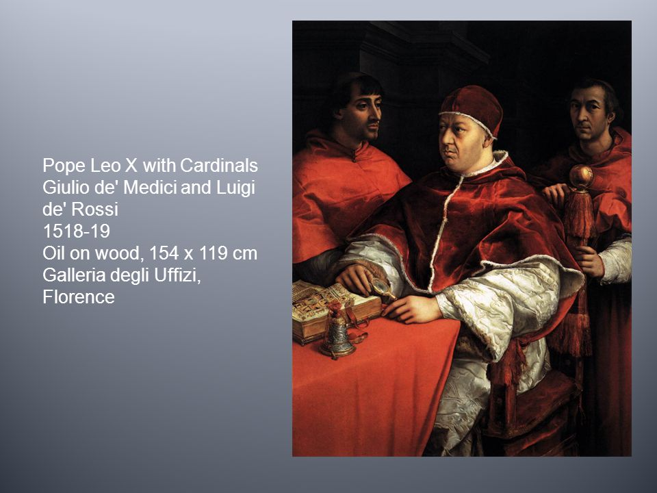 Pope Leo X with Cardinals Giulio de Medici and Luigi de Rossi 1518-19 Oil on wood, 154 x 119 cm Galleria degli Uffizi, Florence