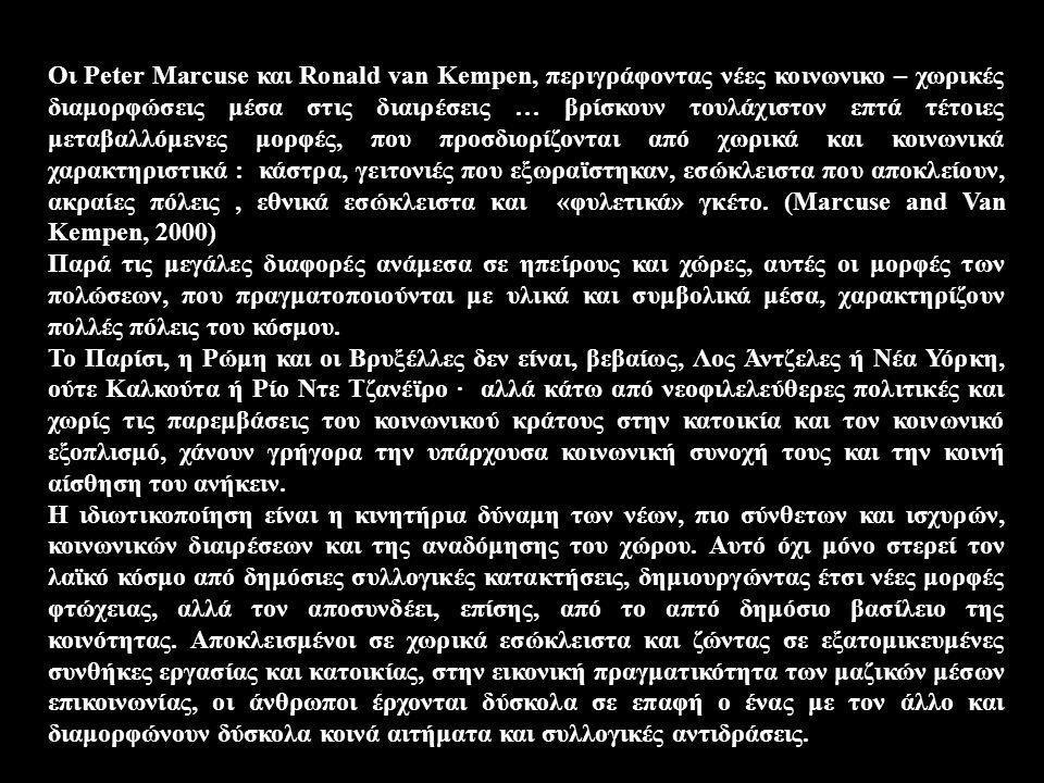 Οι Peter Marcuse και Ronald van Kempen, περιγράφοντας νέες κοινωνικο – χωρικές διαμορφώσεις μέσα στις διαιρέσεις … βρίσκουν τουλάχιστον επτά τέτοιες μεταβαλλόμενες μορφές, που προσδιορίζονται από χωρικά και κοινωνικά χαρακτηριστικά : κάστρα, γειτονιές που εξωραϊστηκαν, εσώκλειστα που αποκλείουν, ακραίες πόλεις , εθνικά εσώκλειστα και «φυλετικά» γκέτο. (Marcuse and Van Kempen, 2000)