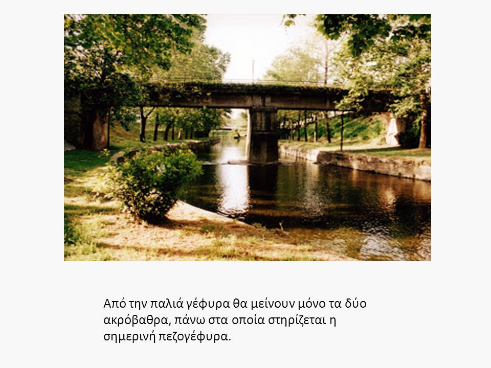 Από την παλιά γέφυρα θα μείνουν μόνο τα δύο ακρόβαθρα, πάνω στα οποία στηρίζεται η σημερινή πεζογέφυρα.