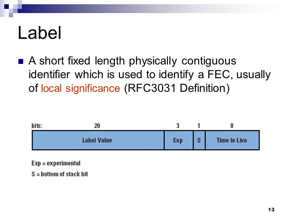 Label A short fixed length physically contiguous identifier which is used to identify a FEC, usually of local significance (RFC3031 Definition)