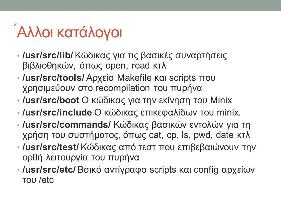 ́Αλλοι κατάλογοι /usr/src/lib/ Κώδικας για τις βασικές συναρτήσεις βιβλιοθηκών, όπως open, read κτλ.