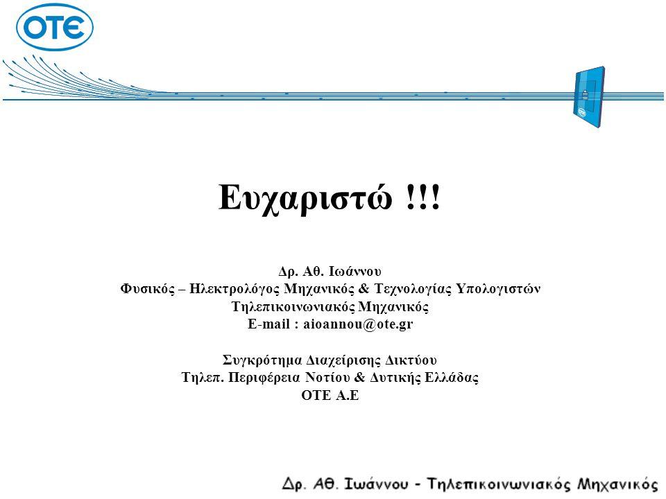 Ευχαριστώ !!! Δρ. Αθ. Ιωάννου Φυσικός – Ηλεκτρολόγος Μηχανικός & Τεχνολογίας Υπολογιστών Τηλεπικοινωνιακός Μηχανικός E-mail : aioannou@ote.gr Συγκρότημα Διαχείρισης Δικτύου Τηλεπ. Περιφέρεια Νοτίου & Δυτικής Ελλάδας ΟΤΕ Α.Ε