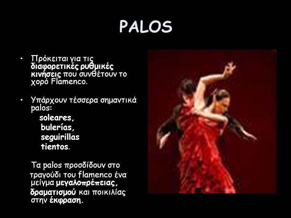 PALOS Πρόκειται για τις διαφορετικές ρυθμικές κινήσεις που συνθέτουν το χορό Flamenco. Υπάρχουν τέσσερα σημαντικά palos: