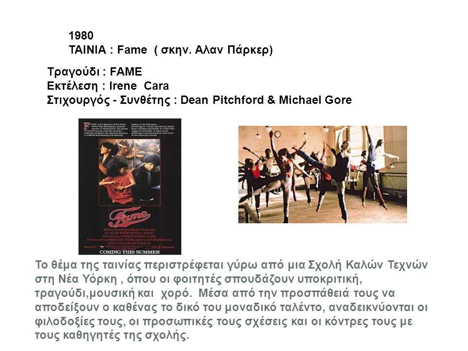 1980 ΤΑΙΝΙΑ : Fame ( σκην. Αλαν Πάρκερ) Tραγούδι : FAME. Εκτέλεση : Irene Cara. Στιχουργός - Συνθέτης : Dean Pitchford & Michael Gore.
