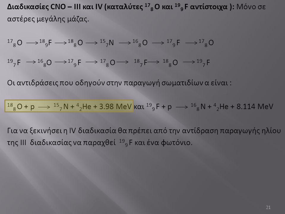 Διαδικασίες CNO – IΙΙ και IV (καταλύτες 178 Ο και 199 F αντίστοιχα ): Μόνο σε αστέρες μεγάλης μάζας.