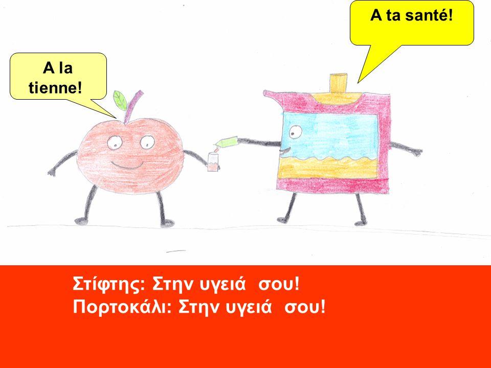 Στίφτης: Στην υγειά σου! Πορτοκάλι: Στην υγειά σου!