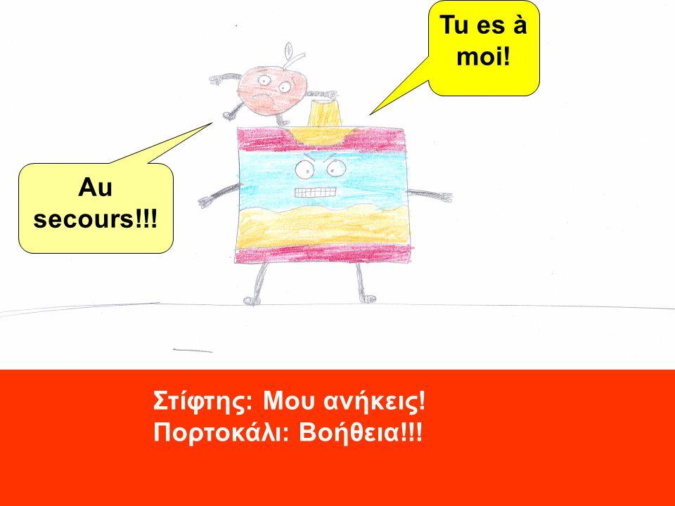 Tu es à moi! Au secours!!! Στίφτης: Μου ανήκεις! Πορτοκάλι: Βοήθεια!!!