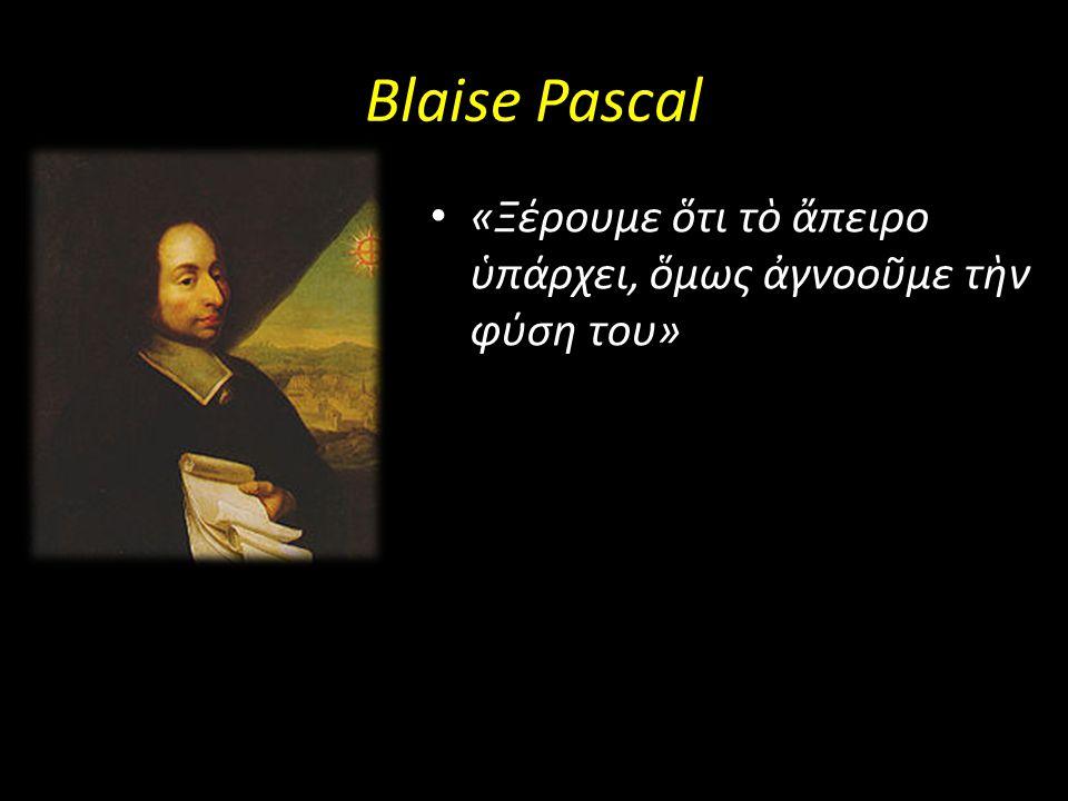 Blaise Pascal «Ξέρουμε ὅτι τὸ ἄπειρο ὑπάρχει, ὅμως ἀγνοοῦμε τὴν φύση του»