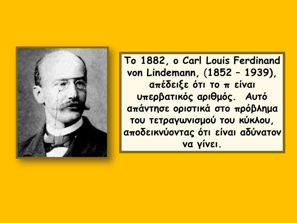 Το 1882, ο Carl Louis Ferdinand von Lindemann, (1852 – 1939), απέδειξε ότι το π είναι υπερβατικός αριθμός. Αυτό απάντησε οριστικά στο πρόβλημα του τετραγωνισμού του κύκλου, αποδεικνύοντας ότι είναι αδύνατον να γίνει.