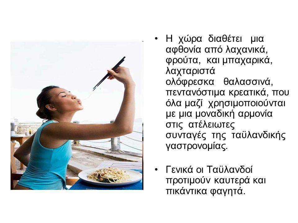 Η χώρα διαθέτει μια αφθονία από λαχανικά, φρούτα, και μπαχαρικά, λαχταριστά ολόφρεσκα θαλασσινά, πεντανόστιμα κρεατικά, που όλα μαζί χρησιμοποιούνται με μια μοναδική αρμονία στις ατέλειωτες συνταγές της ταϋλανδικής γαστρονομίας.