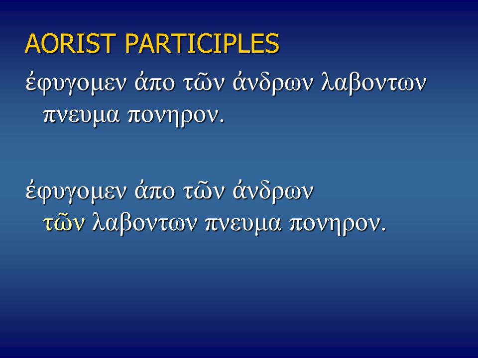 AORIST PARTICIPLES ἐφυγομεν ἀπο τῶν ἀνδρων λαβοντων πνευμα πονηρον.