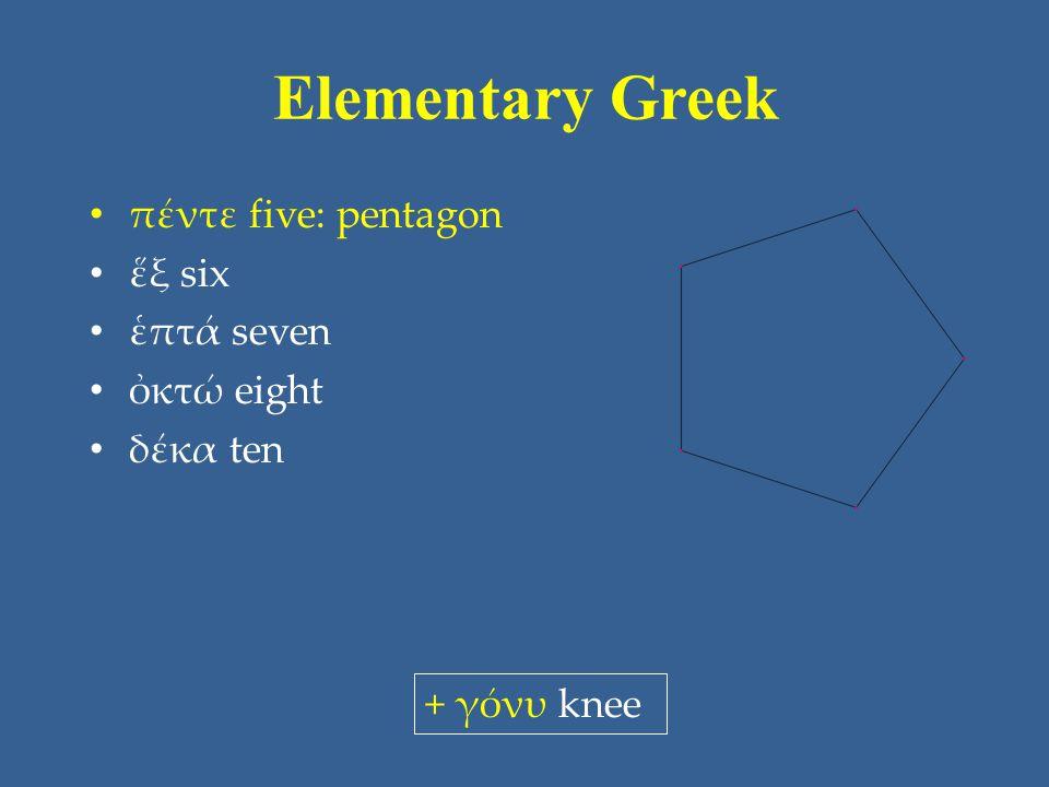 Elementary Greek πέντε five: pentagon ἕξ six ἑπτά seven ὀκτώ eight