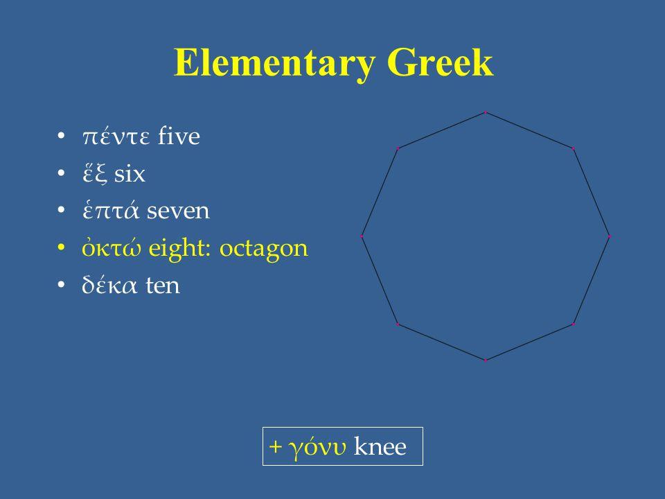 Elementary Greek πέντε five ἕξ six ἑπτά seven ὀκτώ eight: octagon