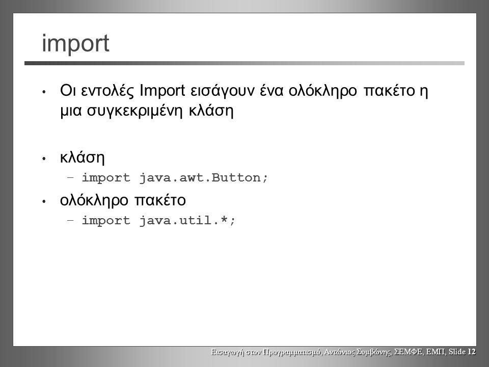 import Οι εντολές Import εισάγουν ένα ολόκληρο πακέτο η μια συγκεκριμένη κλάση. κλάση. import java.awt.Button;