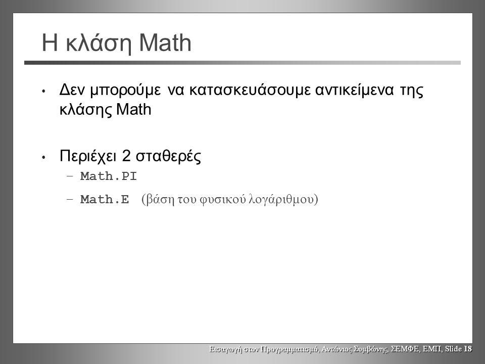Η κλάση Math Δεν μπορούμε να κατασκευάσουμε αντικείμενα της κλάσης Math. Περιέχει 2 σταθερές. Math.PI.