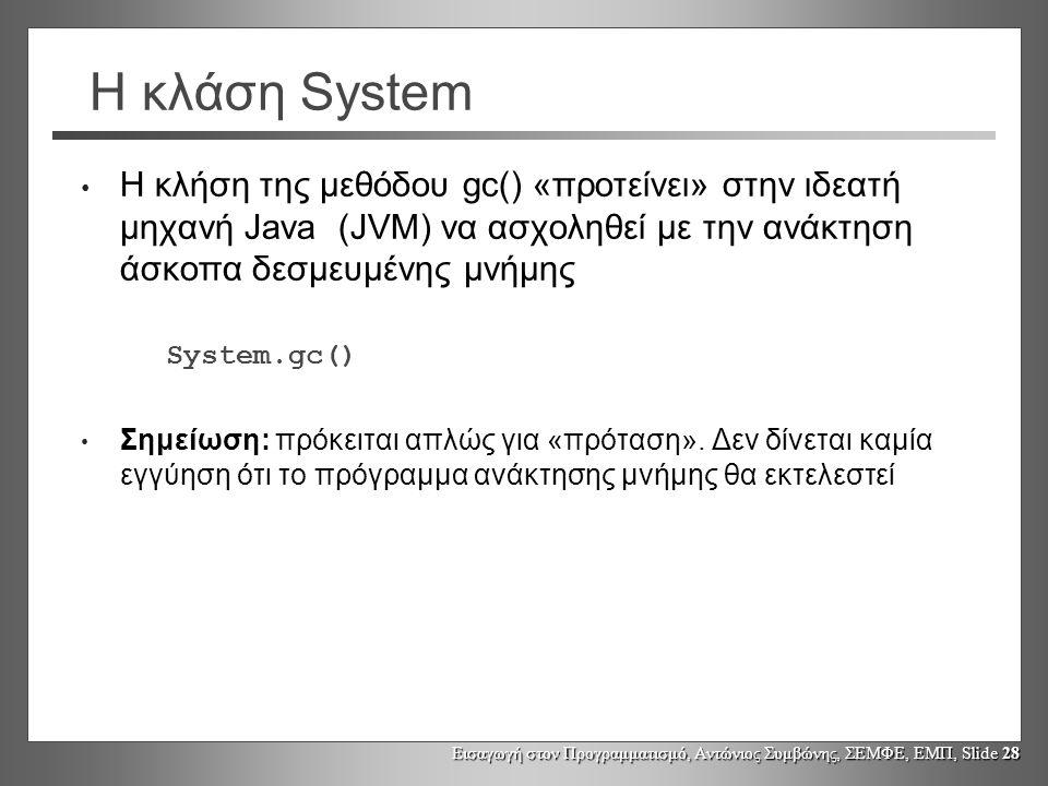 Η κλάση System Η κλήση της μεθόδου gc() «προτείνει» στην ιδεατή μηχανή Java (JVM) να ασχοληθεί με την ανάκτηση άσκοπα δεσμευμένης μνήμης.