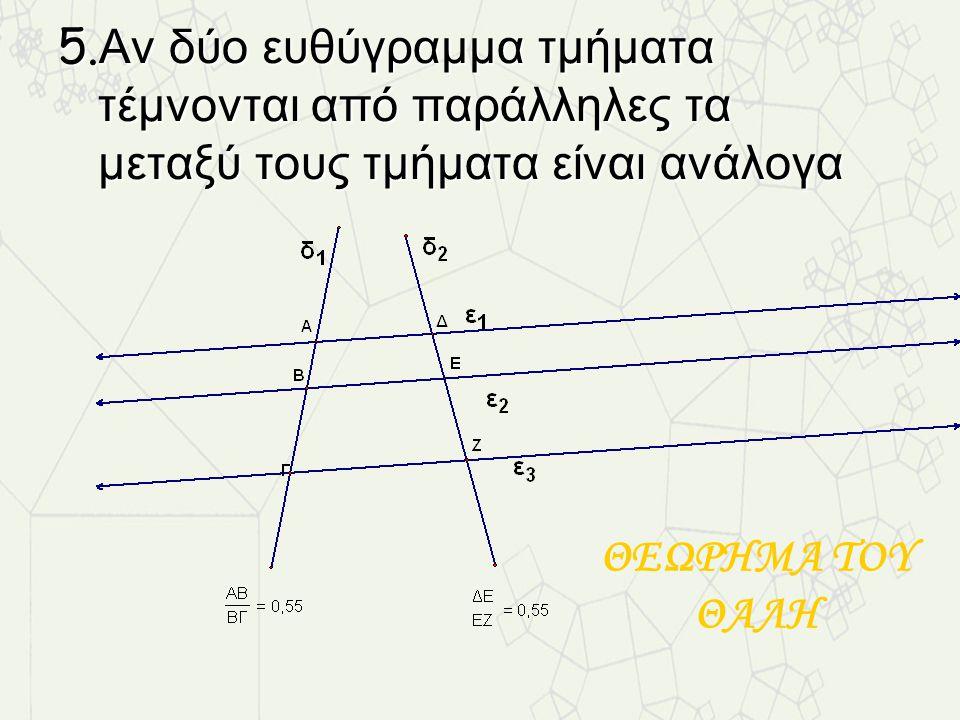 5.Αν δύο ευθύγραμμα τμήματα τέμνονται από παράλληλες τα μεταξύ τους τμήματα είναι ανάλογα