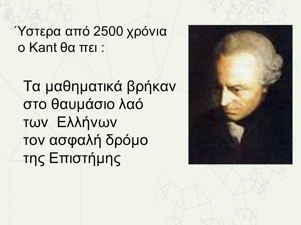 Ύστερα από 2500 χρόνια ο Kant θα πει : Τα μαθηματικά βρήκαν στο θαυμάσιο λαό των Ελλήνων τον ασφαλή δρόμο της Επιστήμης.