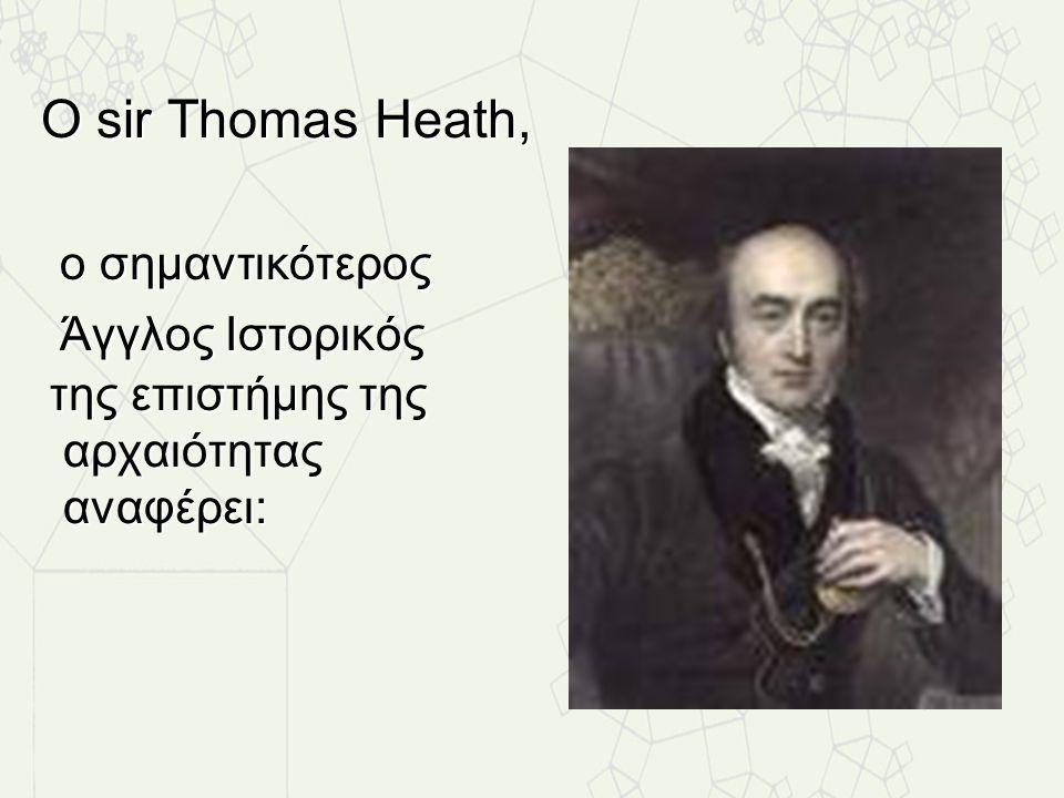 Ο sir Thomas Heath, ο σημαντικότερος Άγγλος Ιστορικός της επιστήμης της αρχαιότητας αναφέρει: