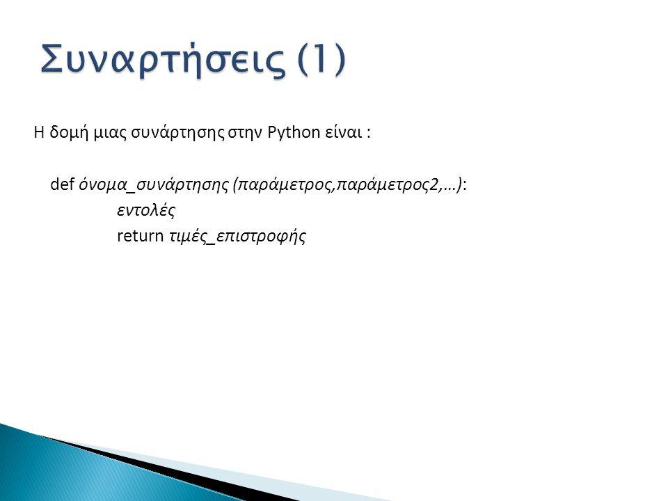 Συναρτήσεις (1) Η δομή μιας συνάρτησης στην Python είναι : def όνομα_συνάρτησης (παράμετρος,παράμετρος2,…): εντολές return τιμές_επιστροφής