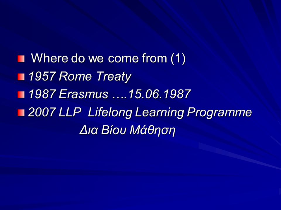 Where do we come from (1) 1957 Rome Treaty. 1987 Erasmus ….15.06.1987. 2007 LLP Lifelong Learning Programme.