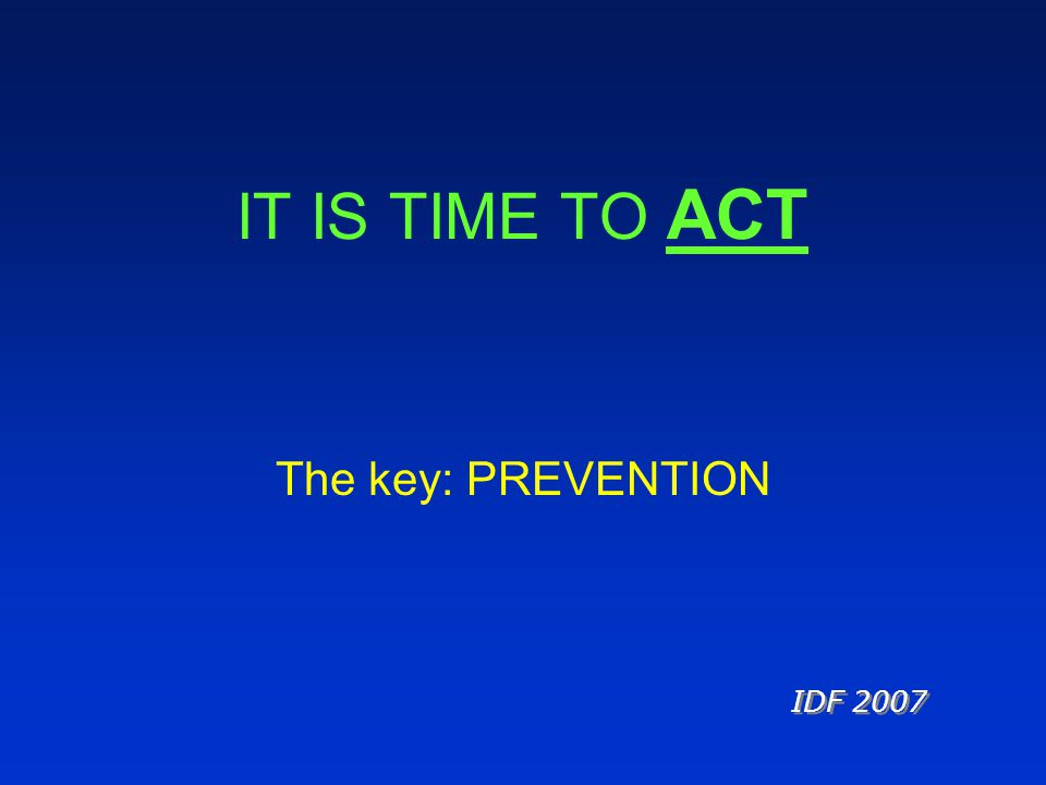 IT IS TIME TO ACT The key: PREVENTION IDF 2007