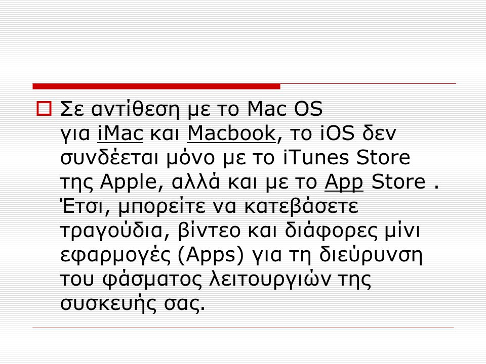 Σε αντίθεση με το Mac OS για iMac και Macbook, το iOS δεν συνδέεται μόνο με το iTunes Store της Apple, αλλά και με το App Store .