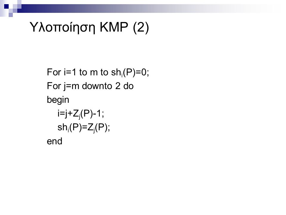 Υλοποίηση KMP (2) For i=1 to m to shi(P)=0; For j=m downto 2 do begin