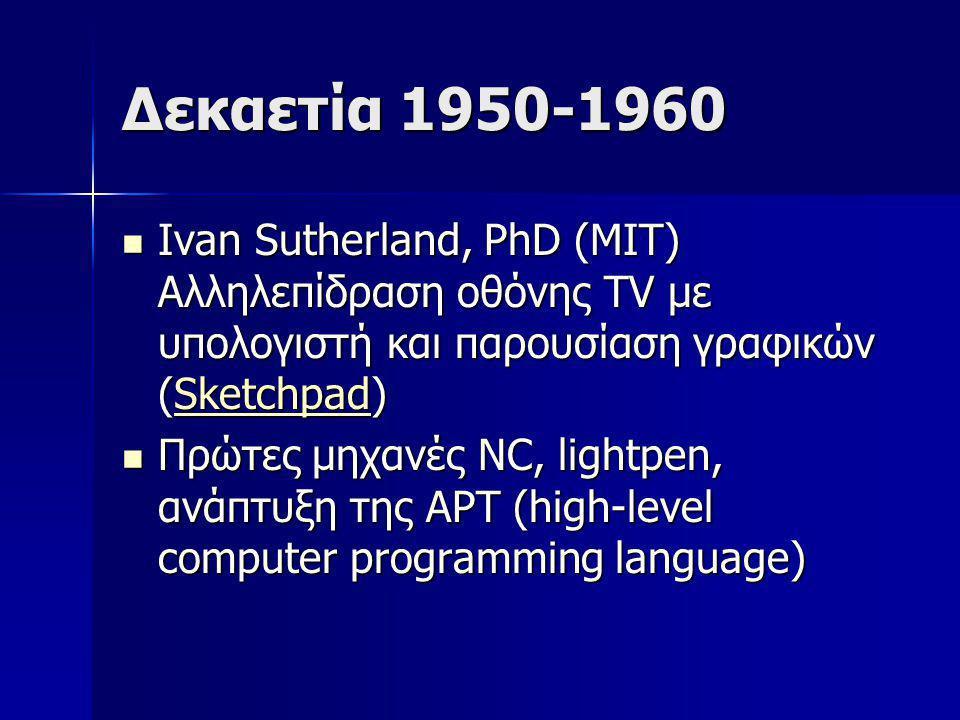 Δεκαετία 1950-1960 Ivan Sutherland, PhD (ΜΙΤ) Αλληλεπίδραση οθόνης TV με υπολογιστή και παρουσίαση γραφικών (Sketchpad)