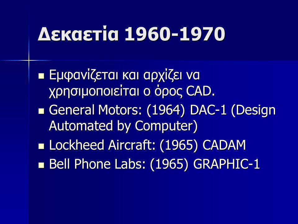 Δεκαετία 1960-1970 Εμφανίζεται και αρχίζει να χρησιμοποιείται ο όρος CAD. General Motors: (1964) DAC-1 (Design Automated by Computer)