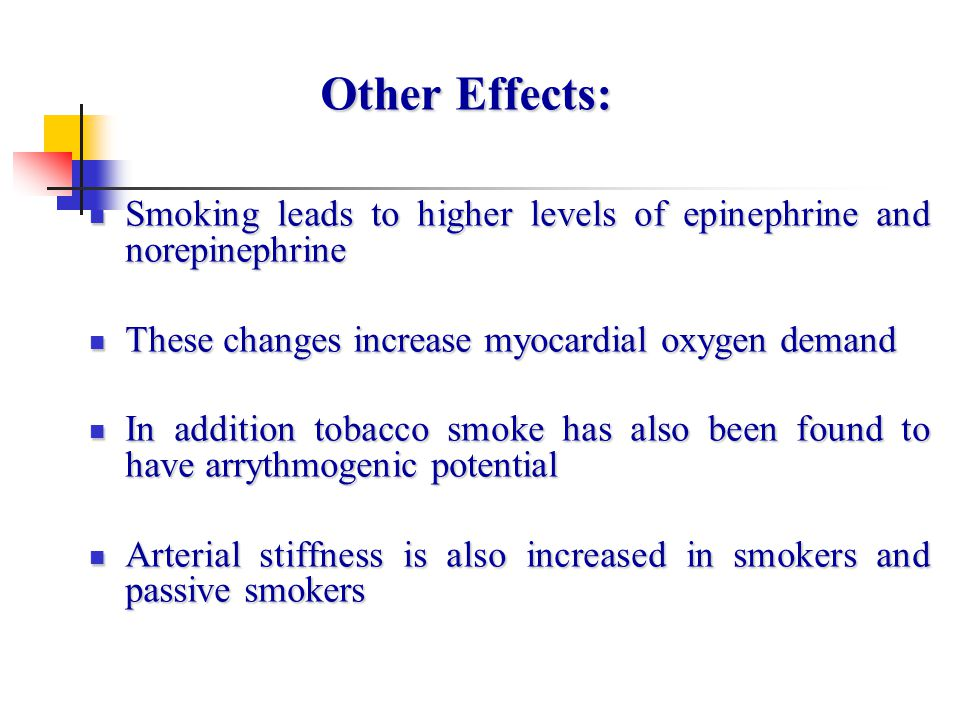 Other Effects: Smoking leads to higher levels of epinephrine and norepinephrine. These changes increase myocardial oxygen demand.
