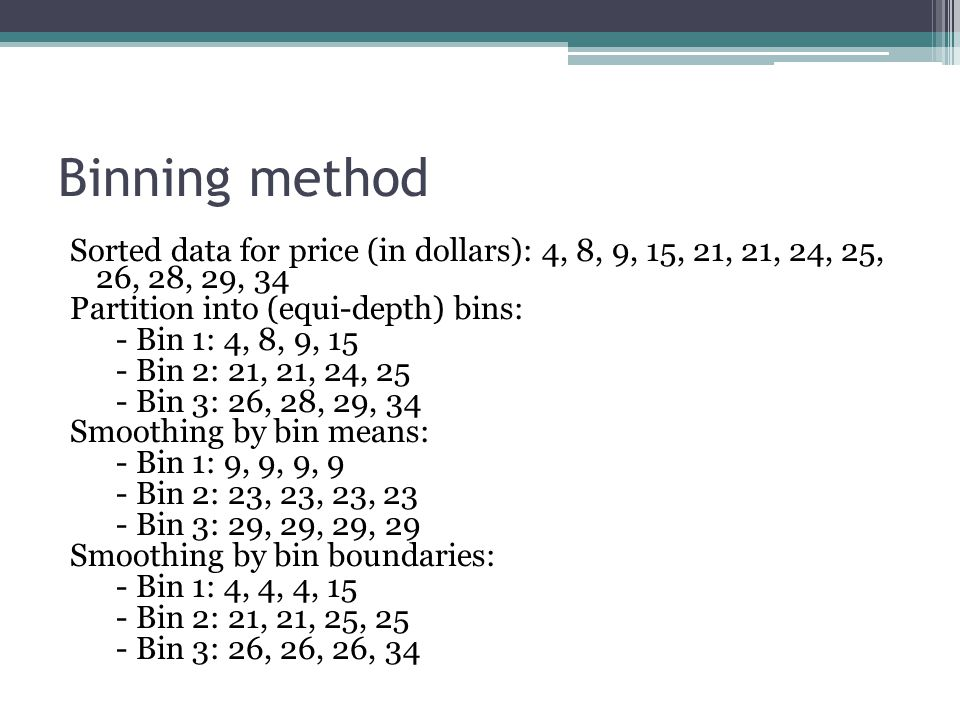 Binning method Sorted data for price (in dollars): 4, 8, 9, 15, 21, 21, 24, 25, 26, 28, 29, 34. Partition into (equi-depth) bins: