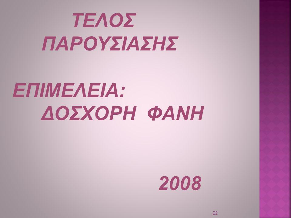 ΤΕΛΟΣ ΠΑΡΟΥΣΙΑΣΗΣ ΕΠΙΜΕΛΕΙΑ: ΔΟΣΧΟΡΗ ΦΑΝΗ 2008