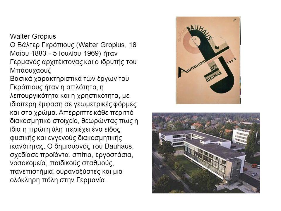 Walter Gropius Ο Βάλτερ Γκρόπιους (Walter Gropius, 18 Μαΐου 1883 - 5 Ιουλίου 1969) ήταν Γερμανός αρχιτέκτονας και ο ιδρυτής του Μπάουχαουζ.