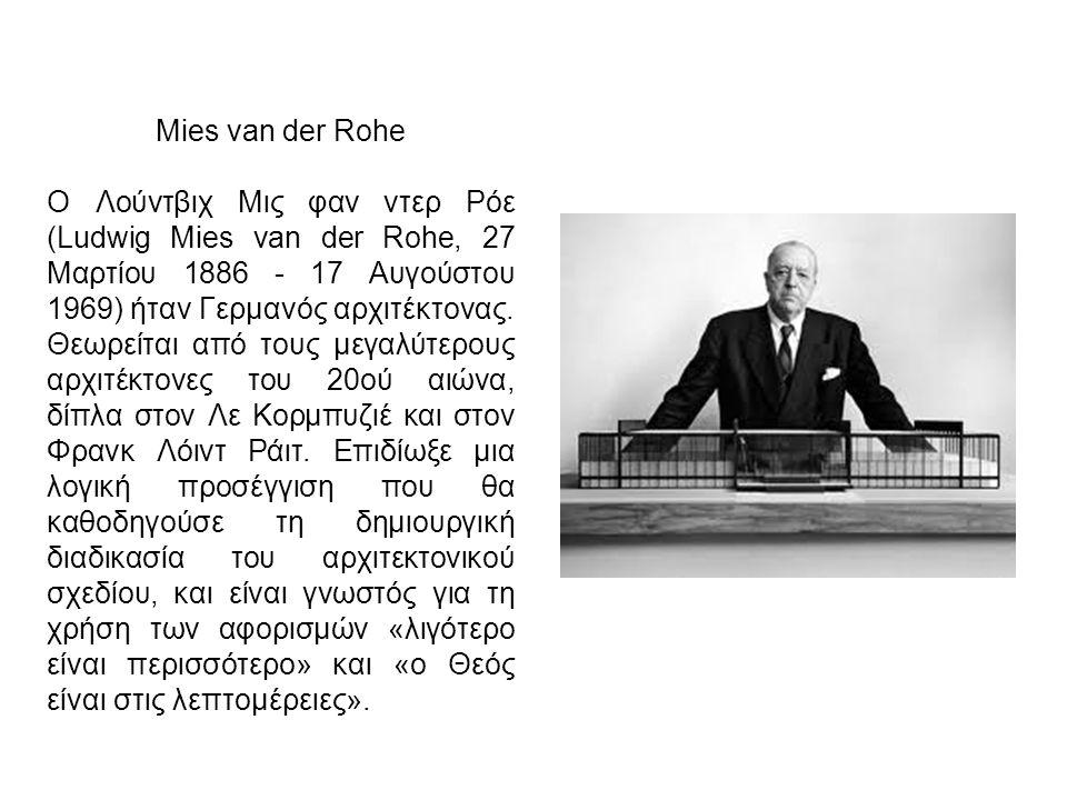 Mies van der Rohe Ο Λούντβιχ Μις φαν ντερ Ρόε (Ludwig Mies van der Rohe, 27 Μαρτίου 1886 - 17 Αυγούστου 1969) ήταν Γερμανός αρχιτέκτονας.
