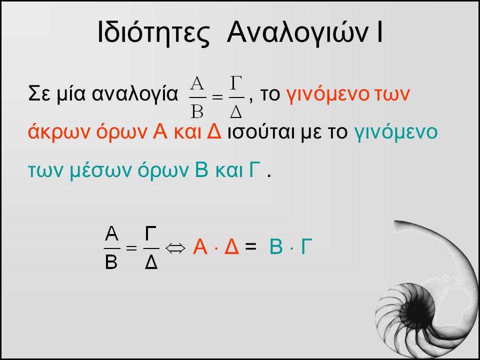 Ιδιότητες Αναλογιών Ι Σε μία αναλογία , το γινόμενο των άκρων όρων Α και Δ ισούται με το γινόμενο των μέσων όρων Β και Γ .