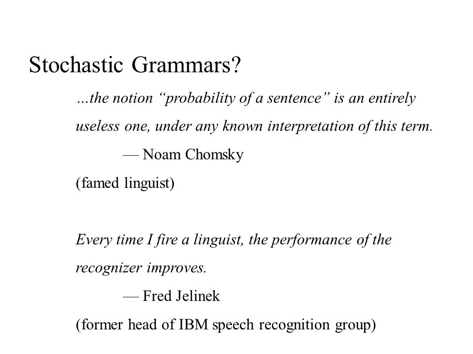 Stochastic Grammars …the notion probability of a sentence is an entirely. useless one, under any known interpretation of this term.