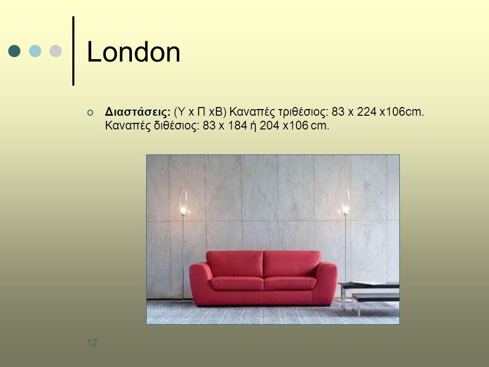 London Διαστάσεις: (Υ x Π xB) Καναπές τριθέσιος: 83 x 224 x106cm.