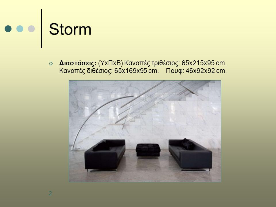 Storm Διαστάσεις: (ΥxΠxB) Καναπές τριθέσιος: 65x215x95 cm.