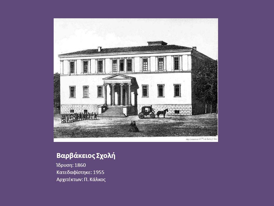 Βαρβάκειος Σχολή Ίδρυση: 1860 Κατεδαφίστηκε: 1955