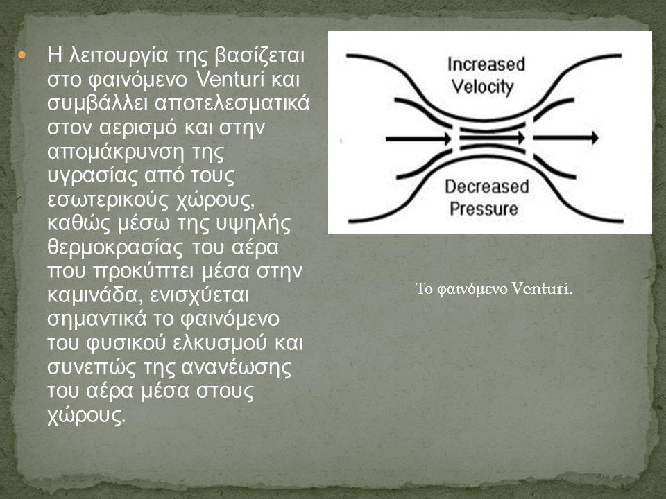 Η λειτουργία της βασίζεται στο φαινόμενο Venturi και συμβάλλει αποτελεσματικά στον αερισμό και στην απομάκρυνση της υγρασίας από τους εσωτερικούς χώρους, καθώς μέσω της υψηλής θερμοκρασίας του αέρα που προκύπτει μέσα στην καμινάδα, ενισχύεται σημαντικά το φαινόμενο του φυσικού ελκυσμού και συνεπώς της ανανέωσης του αέρα μέσα στους χώρους.