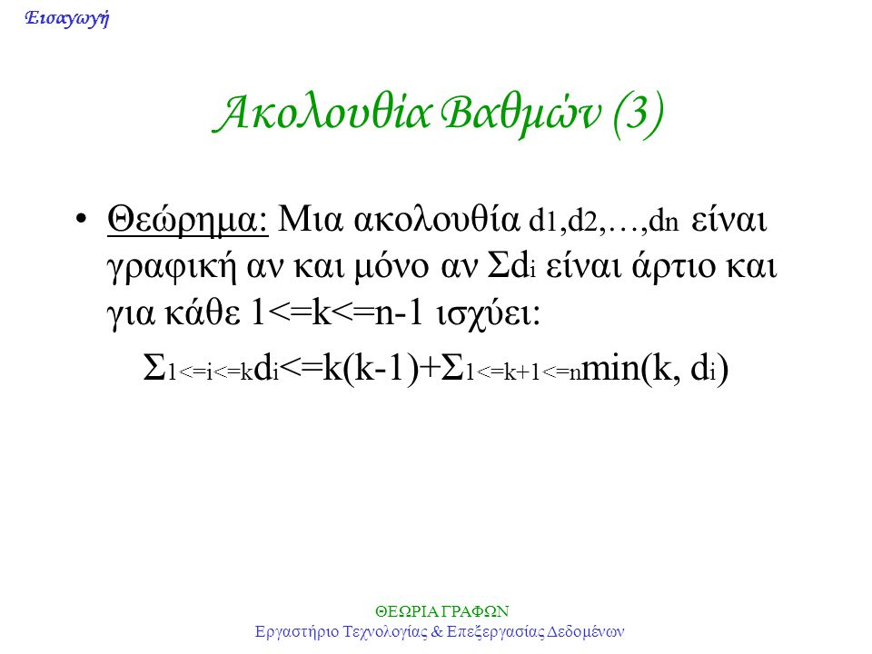 Ακολουθία Βαθμών (3) Θεώρημα: Μια ακολουθία d1,d2,…,dn είναι γραφική αν και μόνο αν Σdi είναι άρτιο και για κάθε 1<=k<=n-1 ισχύει: