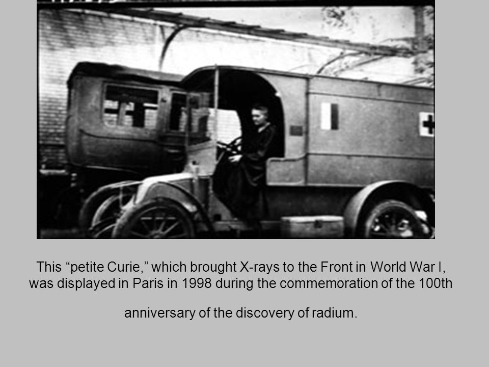This petite Curie, which brought X-rays to the Front in World War I, was displayed in Paris in 1998 during the commemoration of the 100th anniversary of the discovery of radium.