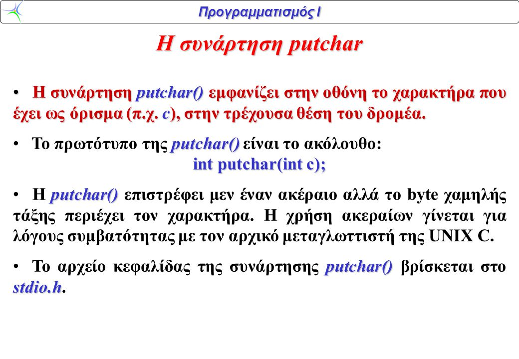 Η συνάρτηση putchar H συνάρτηση putchar() εμφανίζει στην οθόνη το χαρακτήρα που έχει ως όρισμα (π.χ. c), στην τρέχουσα θέση του δρομέα.