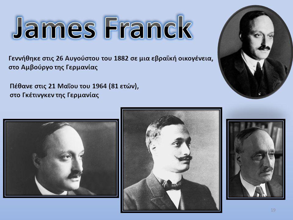 James Franck Γεννήθηκε στις 26 Αυγούστου του 1882 σε μια εβραϊκή οικογένεια, στο Αμβούργο της Γερμανίας.
