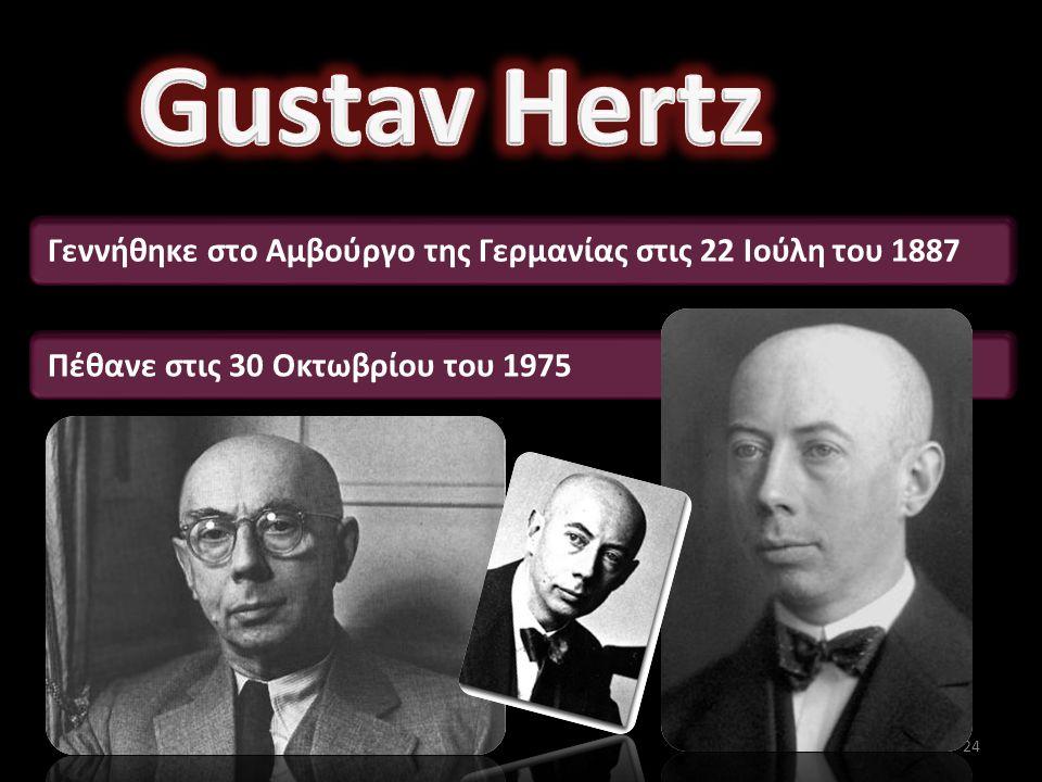 Gustav Hertz Γεννήθηκε στο Αμβούργο της Γερμανίας στις 22 Ιούλη του 1887.